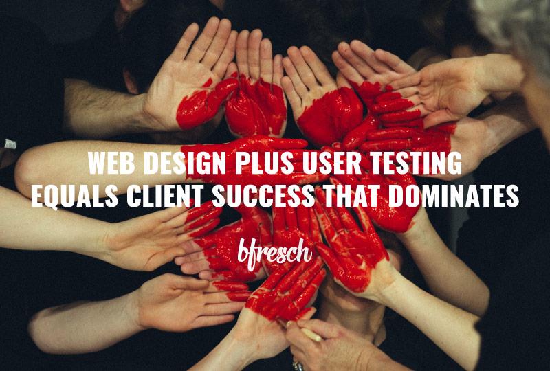Web Design + User Testing = Client Success That Dominates