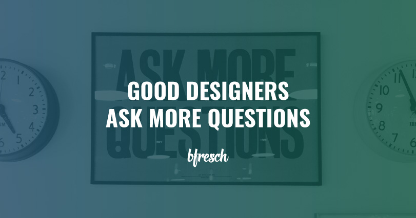 good-designers-ask-more-questions