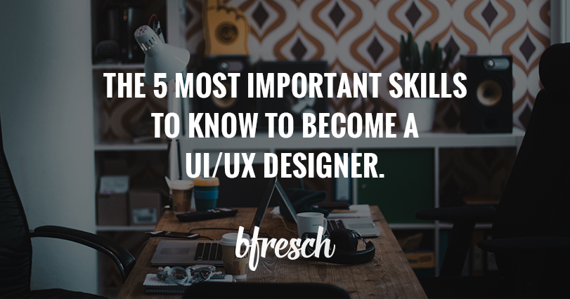The 5 Most Important Skills to Know to Become a UI/UX Designer.