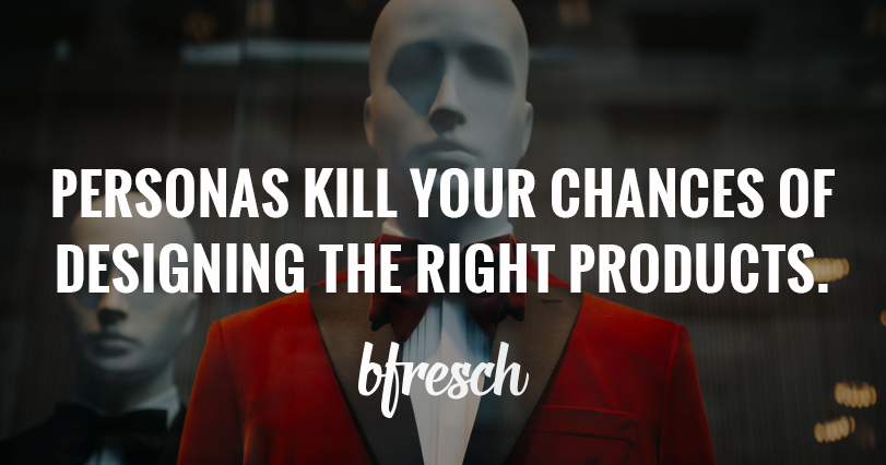 Personas Kill Your Chances of Designing the Right Products.